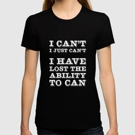 I Have Lost the Ability to Can Funny Lazy T-shirt T-shirt
