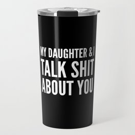 My Daughter & I Talk Shit About You (Black & White) Travel Mug