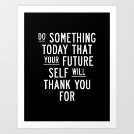 Do Something Today That Your Future Self Will Thank You For Inspirational Life Quote Bedroom Art Art Print
