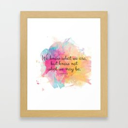 We know what we are, but know not what we may be.' Shakespeare quote Framed Art Print