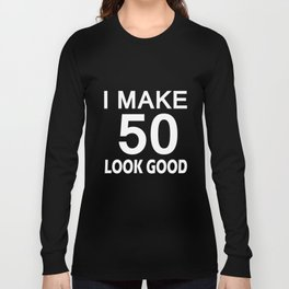 I Make 50 Look Good T Shirt 50th Birthday Gift For Men Women Long Sleeve T-shirt