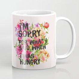 I'm Sorry For What I Said When I Was Hungry. Coffee Mug