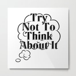 Try Not To Think About It Metal Print