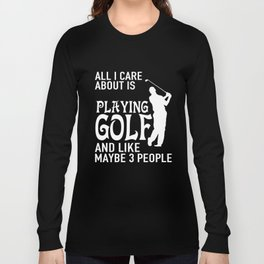 All I Care About  Is Playing Golf T-Shirts and Hoodies Long Sleeve T-shirt