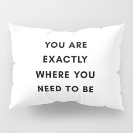 You are exactly where you need to be Pillow Sham