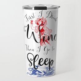 First I Drink the Wine, Then I Go to Sleep Travel Mug