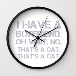 I Have A Boyfriend. Oh Wait. No. That's A Cat. That's A Cat Wall Clock