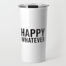 Happy Whatever, Funny Saying Travel Mug