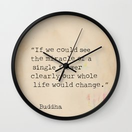 If we could see the miracle of a single flower clearly our whole life would change. Wall Clock