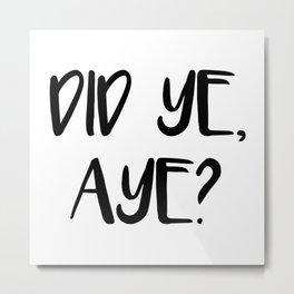 DID YE, AYE?, Scots Language Phrase Metal Print