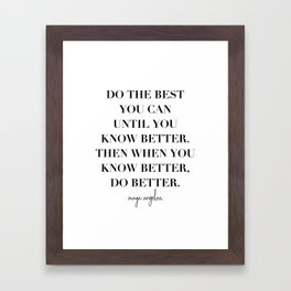 Do the Best You Can Until You Know Better. Then When You Know Better, Do Better. -Maya Angelou Framed Art Print