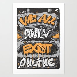 We All Only Exist Online Art Print