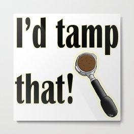 I'd Tamp That! Metal Print