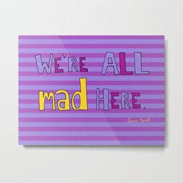 We're all mad here. Metal Print