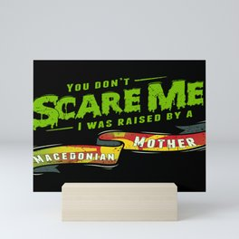 You Don't Scare Me I Was Raised By A Macedonian Mother Mini Art Print