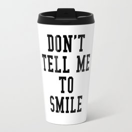 DON'T TELL ME TO SMILE Travel Mug