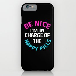 Pharmacist Be Nice Im In Charge Of The Happy Pills iPhone Case