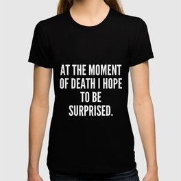 At the moment of death I hope to be surprised T-shirt