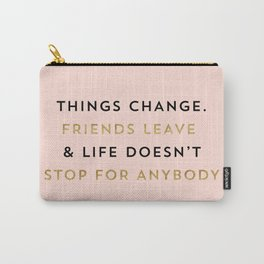 Things change. Friends leave & life doesn't stop for anybody Carry-All Pouch