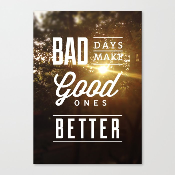 """Bad days make good ones better"" Poster Canvas Print"