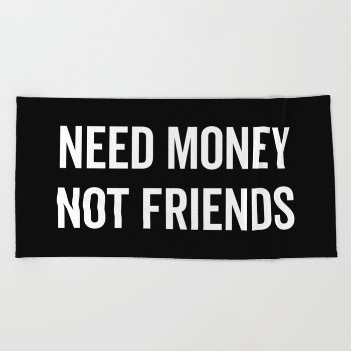 Money And Friends Quotes: Need Money, Not Friends Funny Quote Beach Towel By Envyart