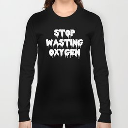 Stop Wasting Oxygen Funny Quote Long Sleeve T-shirt