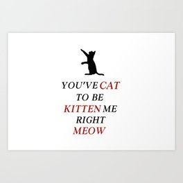 You've cat to be kitten me right meow Art Print