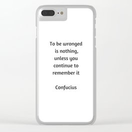 Confucius Inspiration Quote - To be wronged is nothing unless you continue to remember it Clear iPhone Case