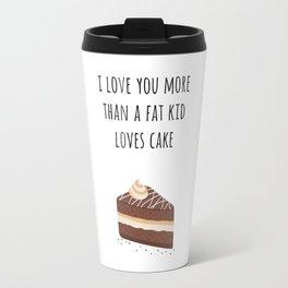 I Love You More Than a Fat Kid Loves Cake Travel Mug