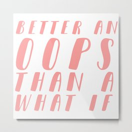 Better an OOPS than an What If Metal Print