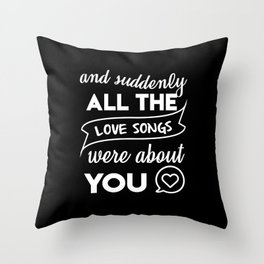 and suddenly all the love songs were about you Throw Pillow