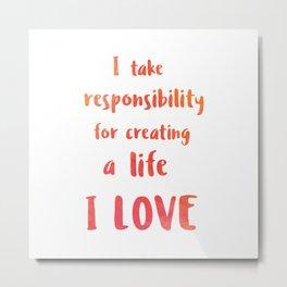 I take responsibility for creating a life I LOVE Metal Print