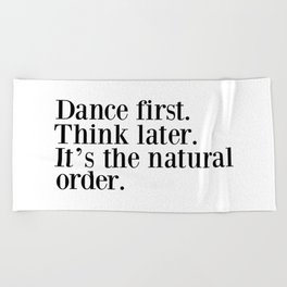 Dance First. Think Later. It's Natural Order. Beach Towel