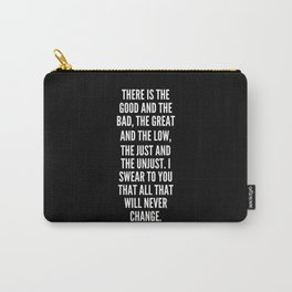 There is the good and the bad the great and the low the just and the unjust I swear to you that all that will never change Carry-All Pouch