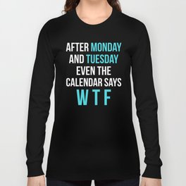 After Monday and Tuesday Even The Calendar Says WTF (Black) Long Sleeve T-shirt