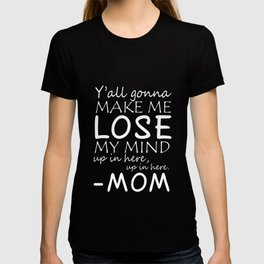 Yall gonna make me lose my ind up in here mom t-shirts T-shirt
