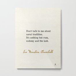 Don't talk to me about naval tradition. It's nothing but rum, sodomy and the lash. Sir Winston Churchill Metal Print