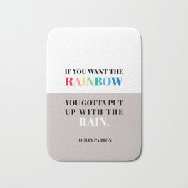If you want the rainbow, you gotta put up with the rain - dolly parton Bath Mat