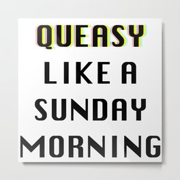 Queasy Like A Sunday Morning Metal Print