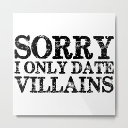 Sorry, I only date villains!  Metal Print