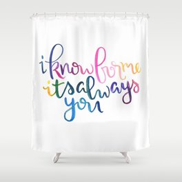I Know For Me It's Always You. Shower Curtain