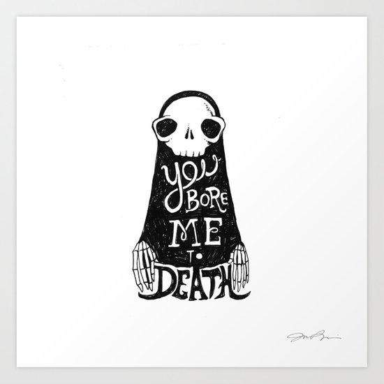 You Bore Me To Death Art Print