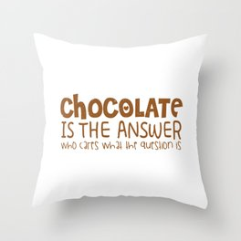 Chocolate Is The Answer Who Cares What The Question Is Throw Pillow