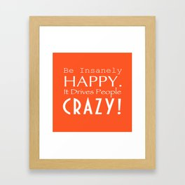 Be Insanely Happy. It Drives People Crazy! Framed Art Print