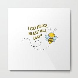 I go Buzz Buzz all day! Metal Print