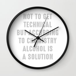Not To Get Technical But According To Chemistry Alcohol Is A Solution Wall Clock