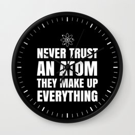 NEVER TRUST AN ATOM THEY MAKE UP EVERYTHING (Black & White) Wall Clock