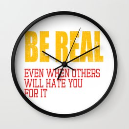 "A Real Tee For A Real You Saying ""Be Real! Even When Others Will Hate You For It"" T-shirt Design  Wall Clock"