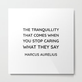 Stoicism Quotes - The tranquillity that comes when you stop caring what they say - Marcus Aurelius Metal Print