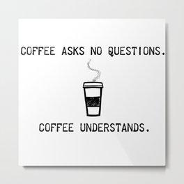 Coffee Understands Metal Print